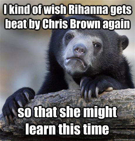 I kind of wish Rihanna gets beat by Chris Brown again so that she might learn this time - I kind of wish Rihanna gets beat by Chris Brown again so that she might learn this time  Confession Bear