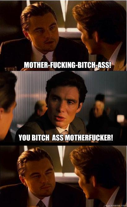 You bitch  ass motherfucker! mother-fucking-bitch-ass!