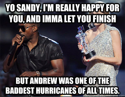 Yo Sandy, I'm really happy for you, and Imma let you finish But Andrew was one of the baddest hurricanes of all times. - Yo Sandy, I'm really happy for you, and Imma let you finish But Andrew was one of the baddest hurricanes of all times.  Imma let you finish