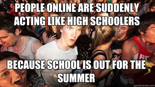 People online are suddenly acting like high schoolers because school is out for the summer - People online are suddenly acting like high schoolers because school is out for the summer  Sudden Clarity Clarence