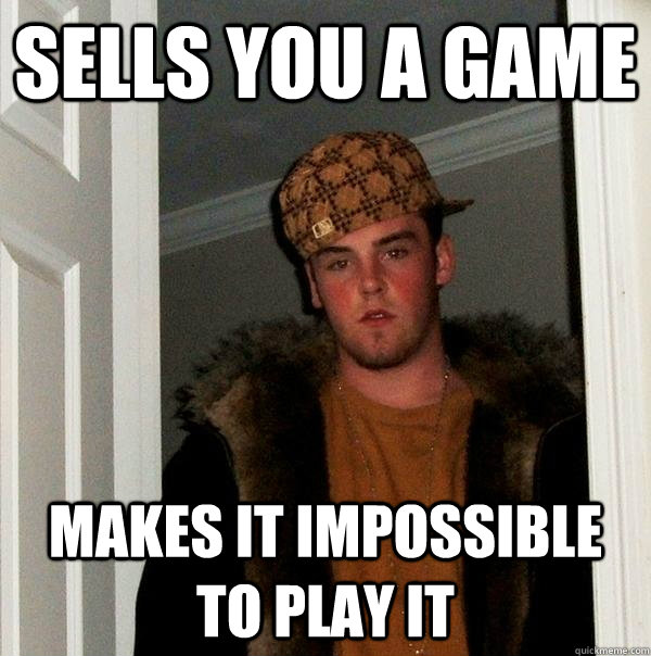 Sells you a game Makes it impossible to play it  - Sells you a game Makes it impossible to play it   Scumbag Steve