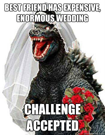 best friend has expensive, enormous wedding challenge accepted  Bridezilla