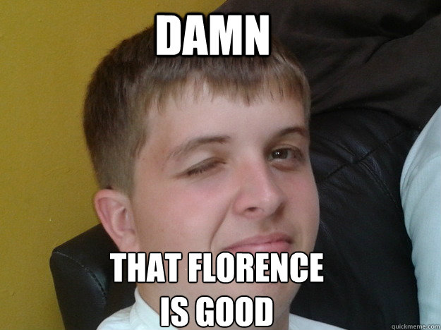 Damn That Florence Is Good - Damn That Florence Is Good  Random Wink Face