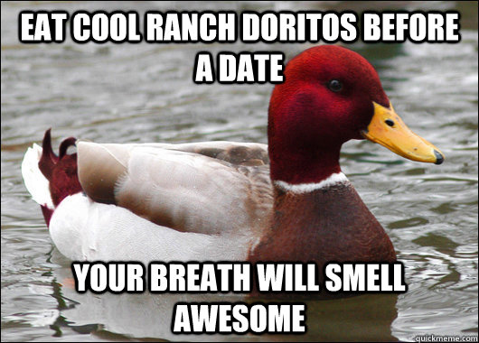 Eat Cool Ranch doritos before a date your breath will smell awesome - Eat Cool Ranch doritos before a date your breath will smell awesome  Malicious Advice Mallard