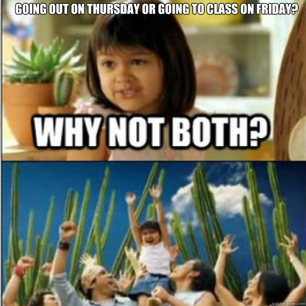 Going out on Thursday or Going to class on friday?