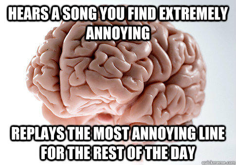 hears a song you find extremely annoying replays the most annoying line for the rest of the day - hears a song you find extremely annoying replays the most annoying line for the rest of the day  Scumbag Brain