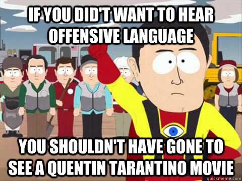 If you did't want to hear offensive language you shouldn't have gone to see a quentin tarantino movie