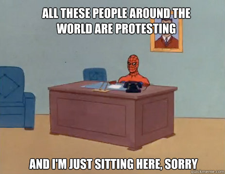 all these people around the world are protesting And I'm just sitting here, sorry