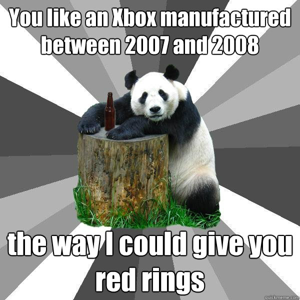 You like an Xbox manufactured between 2007 and 2008 the way I could give you red rings - You like an Xbox manufactured between 2007 and 2008 the way I could give you red rings  Pickup-Line Panda