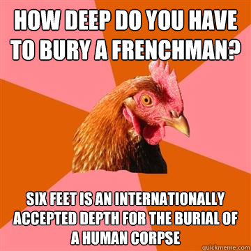 how deep do you have to bury a frenchman? six feet is an internationally accepted depth for the burial of a human corpse - how deep do you have to bury a frenchman? six feet is an internationally accepted depth for the burial of a human corpse  Anti-Joke Chicken