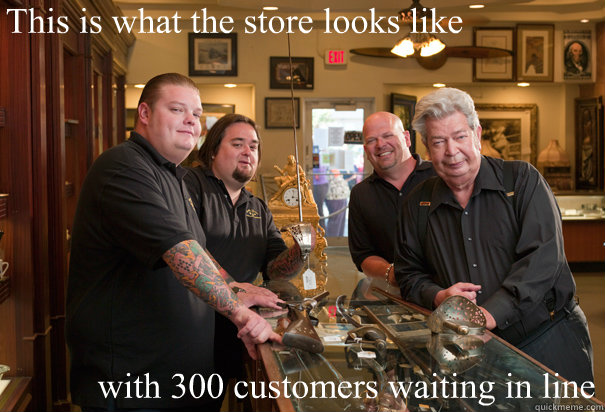 This is what the store looks like with 300 customers waiting in line  Cheap Pawn Stars