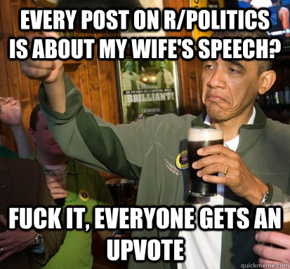 Every post on r/politics is about my wife's speech? Fuck it, everyone gets an upvote - Every post on r/politics is about my wife's speech? Fuck it, everyone gets an upvote  Upvote Obama