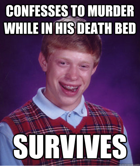 confesses to murder while in his death bed survives  - confesses to murder while in his death bed survives   Badluckbrian