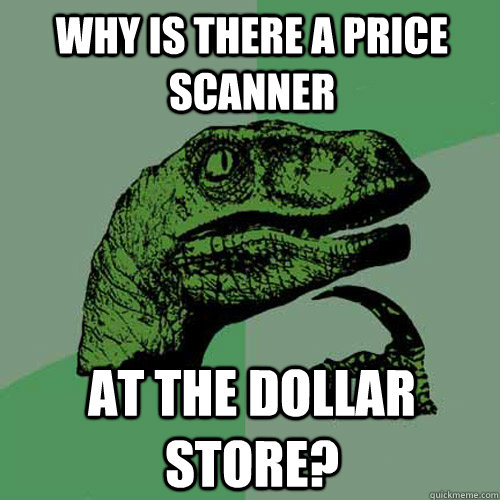 Why is there a price scanner at the dollar store?  Philosoraptor