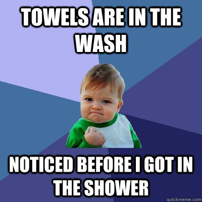 Towels are in the wash Noticed before I got in the shower - Towels are in the wash Noticed before I got in the shower  Success Kid
