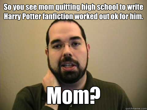 So you see mom quitting high school to write Harry Potter fanfiction worked out ok for him.  Mom?   Frustrated Lesswrong Guy