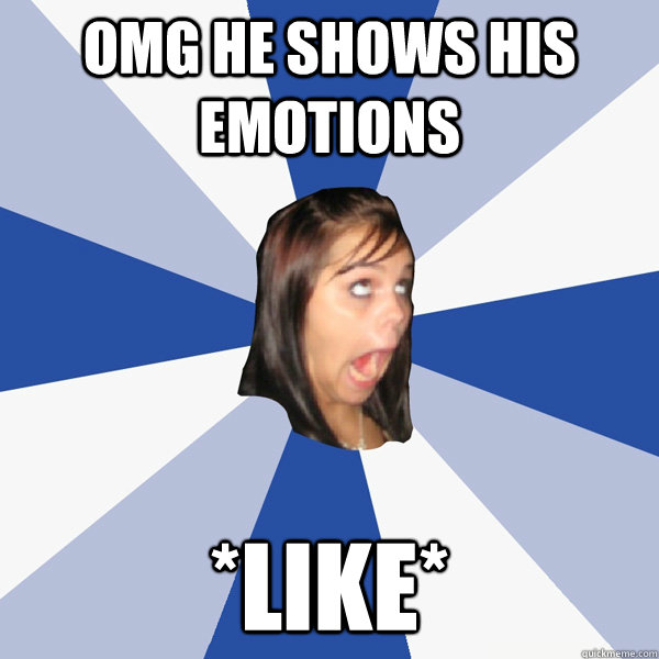 OMG he shows his emotions *like* - OMG he shows his emotions *like*  Annoying Facebook Girl