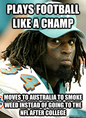 plays football like a champ Moves to australia to smoke weed instead of going to the NFL after college