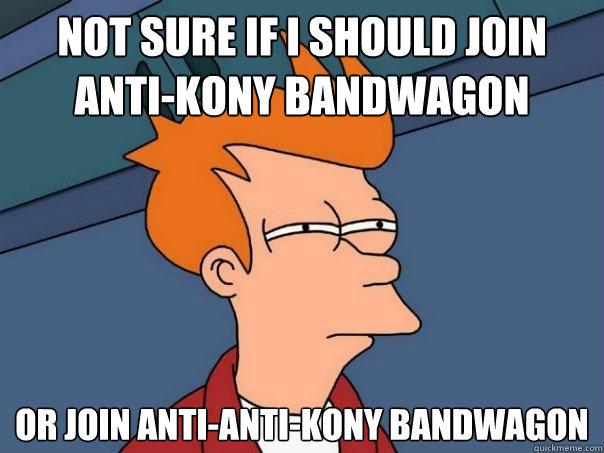 Not sure if I should join anti-Kony bandwagon  Or join anti-anti-Kony bandwagon - Not sure if I should join anti-Kony bandwagon  Or join anti-anti-Kony bandwagon  Futurama Fry