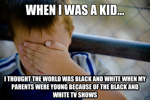 When I was a kid... I thought the world was black and white when my parents were young because of the black and white tv shows    - When I was a kid... I thought the world was black and white when my parents were young because of the black and white tv shows     Misc