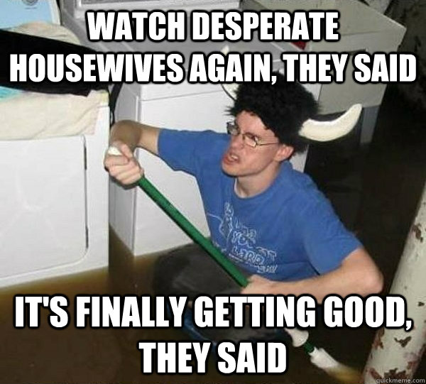Watch Desperate Housewives again, they said it's finally getting good, they said - Watch Desperate Housewives again, they said it's finally getting good, they said  They said