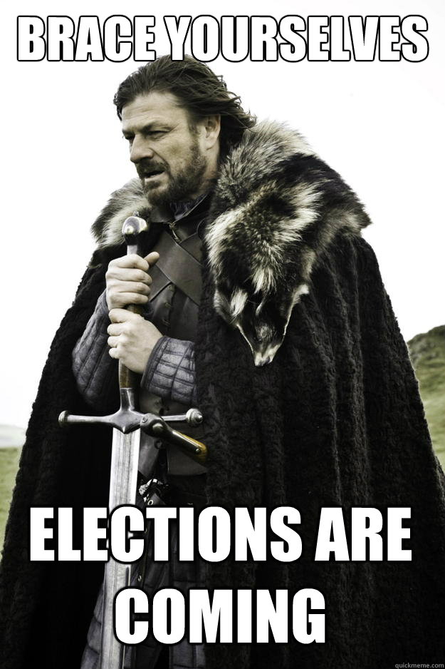 brace yourselves elections are coming - brace yourselves elections are coming  Winter is coming