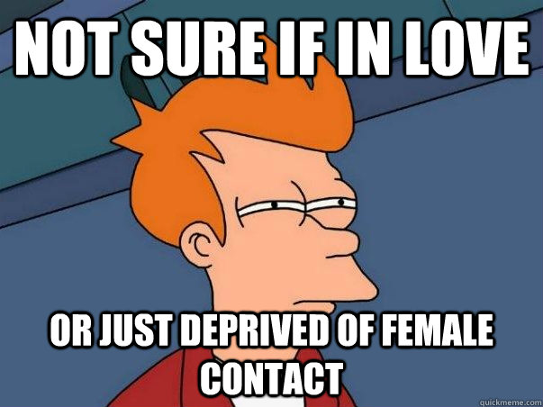 not sure if in love or just deprived of female contact - not sure if in love or just deprived of female contact  Not sure if deaf