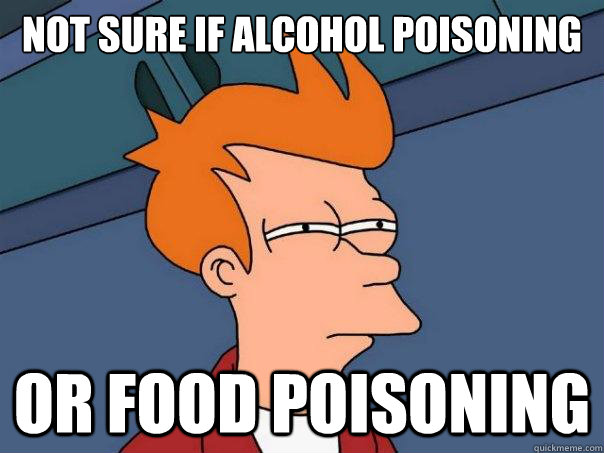 Not sure if Alcohol poisoning Or food poisoning  - Not sure if Alcohol poisoning Or food poisoning   Futurama Fry