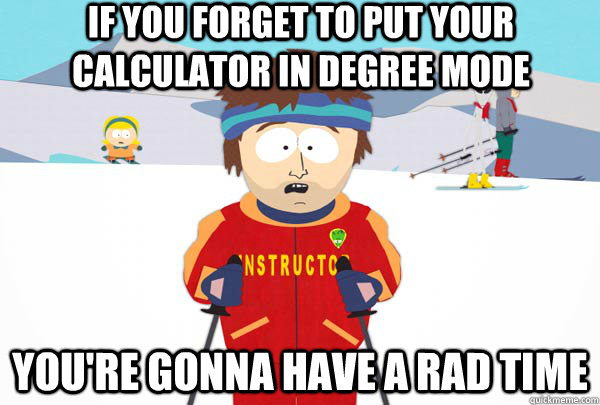 if you forget to put your calculator in degree mode You're gonna have a rad time - if you forget to put your calculator in degree mode You're gonna have a rad time  Super Cool Ski Instructor