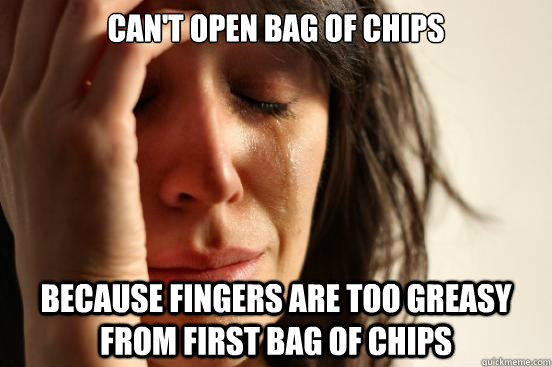 Can't open bag of chips because fingers are too greasy from first bag of chips - Can't open bag of chips because fingers are too greasy from first bag of chips  First World Problems