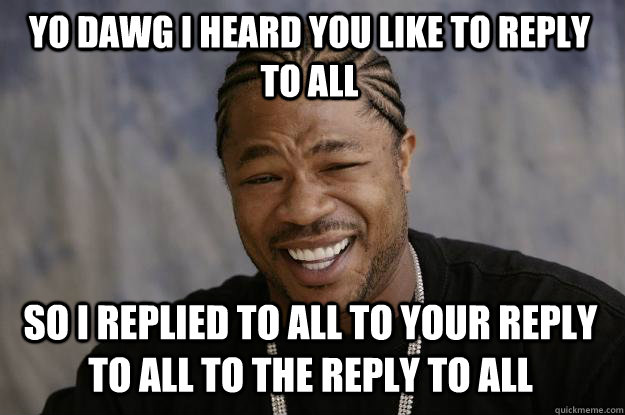 YO DAWG I HEARD YOU LIKE TO REPLY TO ALL SO I REPLIED TO ALL TO YOUR REPLY TO ALL TO THE REPLY TO ALL - YO DAWG I HEARD YOU LIKE TO REPLY TO ALL SO I REPLIED TO ALL TO YOUR REPLY TO ALL TO THE REPLY TO ALL  Xzibit meme