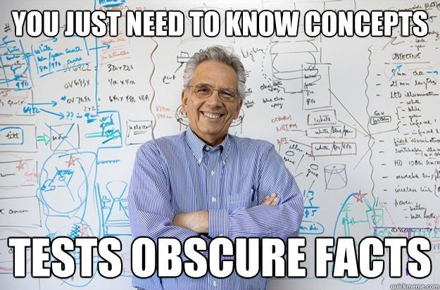 You just need to know concepts tests obscure facts - You just need to know concepts tests obscure facts  Engineering Professor