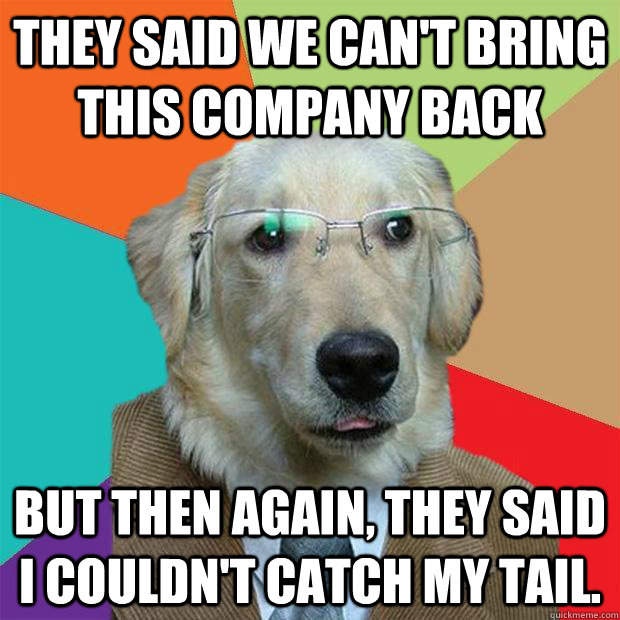 They said we can't bring this company back but then again, they said i couldn't catch my tail. - They said we can't bring this company back but then again, they said i couldn't catch my tail.  Business Dog