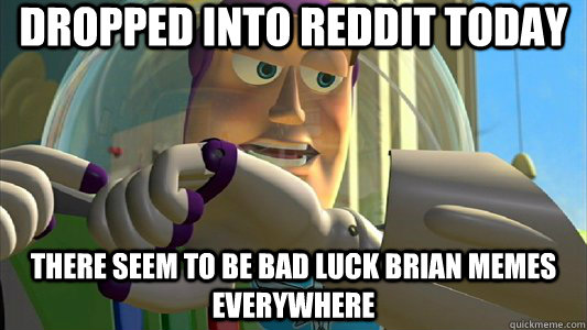 Dropped into reddit today There seem to be bad luck brian memes everywhere - Dropped into reddit today There seem to be bad luck brian memes everywhere  Buzz Lightyear