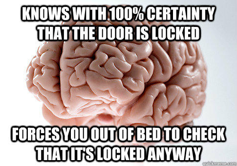 Knows with 100% certainty that the door is locked forces you out of bed to check that it's locked anyway - Knows with 100% certainty that the door is locked forces you out of bed to check that it's locked anyway  Scumbag Brain