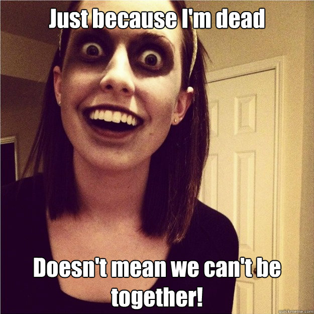 Just because I'm dead Doesn't mean we can't be together!