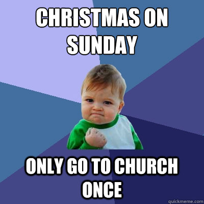 christmas on sunday only go to church once - christmas on sunday only go to church once  Success Kid