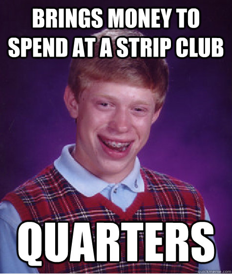 brings money to spend at a strip club quarters - brings money to spend at a strip club quarters  Bad Luck Brian
