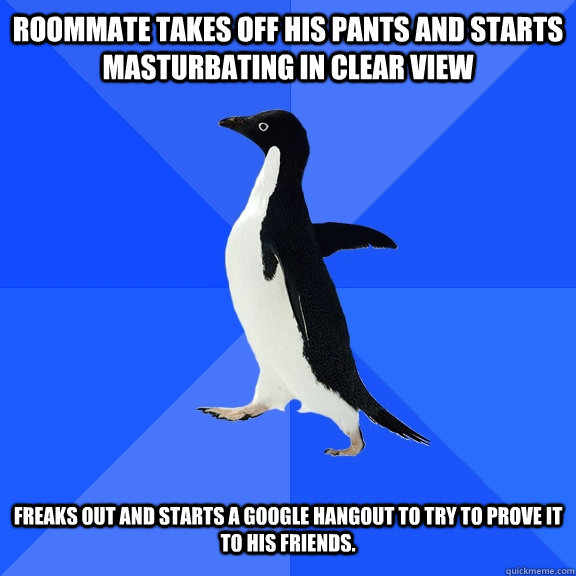 Roommate takes off his pants and starts masturbating in clear view Freaks out and starts a google hangout to try to prove it to his friends.  - Roommate takes off his pants and starts masturbating in clear view Freaks out and starts a google hangout to try to prove it to his friends.   Socially Awkward Penguin