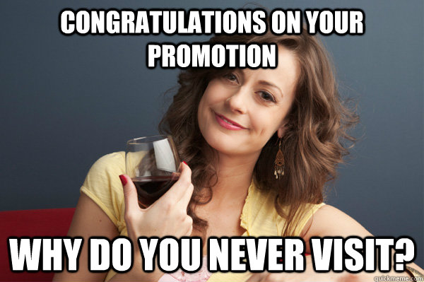 Congratulations on your promotion Why do you never visit? - Congratulations on your promotion Why do you never visit?  Forever Resentful Mother