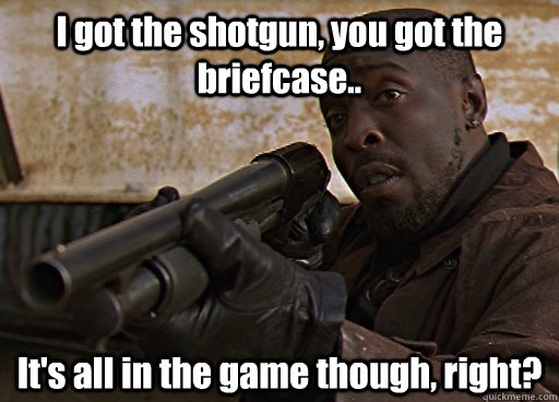 I got the shotgun, you got the briefcase.. It's all in the game though, right?  Omar