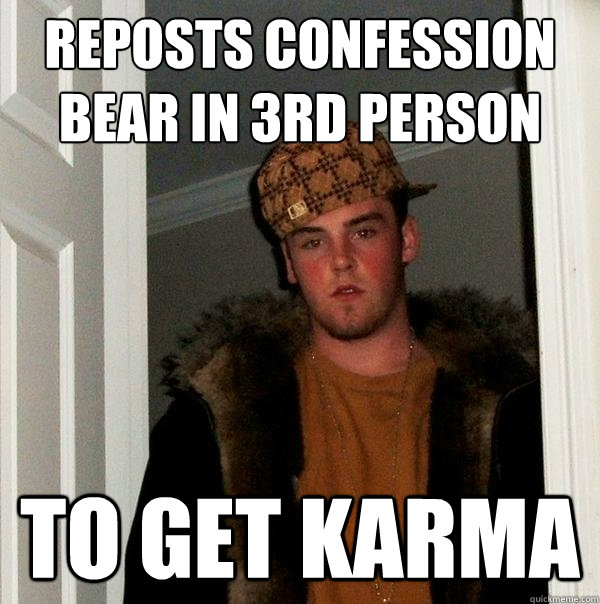 Reposts confession bear in 3rd person to get karma - Reposts confession bear in 3rd person to get karma  Scumbag Steve