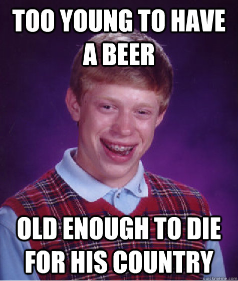 Too young to have a beer Old enough to die for his country - Too young to have a beer Old enough to die for his country  Bad Luck Brian