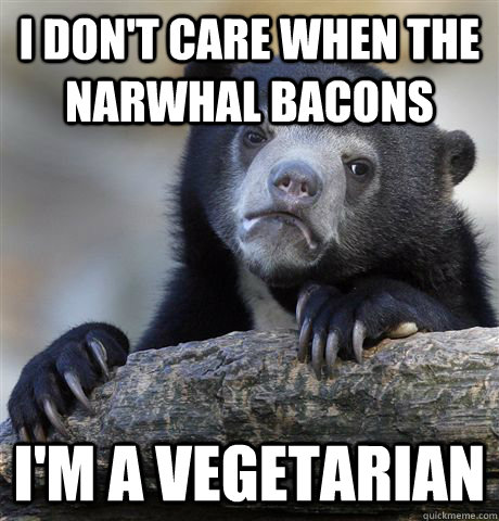 I don't care when the narwhal bacons I'm a vegetarian - I don't care when the narwhal bacons I'm a vegetarian  Confession Bear