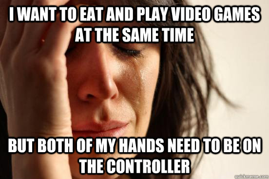 i want to eat and play video games at the same time but both of my hands need to be on the controller - i want to eat and play video games at the same time but both of my hands need to be on the controller  First World Problems