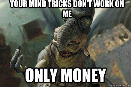 your Mind tricks don't work on me  Only money - your