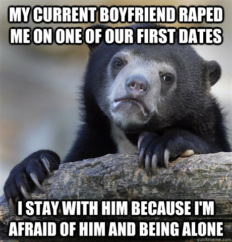 my current boyfriend raped me on one of our first dates i stay with him because i'm afraid of him and being alone - my current boyfriend raped me on one of our first dates i stay with him because i'm afraid of him and being alone  Confession Bear
