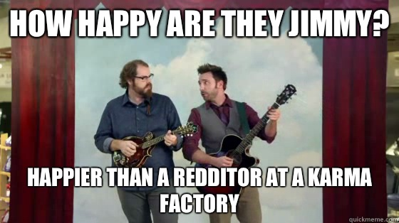 How happy are they Jimmy? Happier than a Redditor at a karma factory