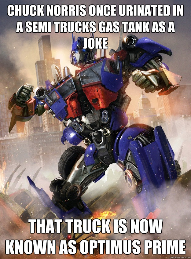 Chuck Norris once urinated in a semi trucks gas tank as a joke That truck is now known as Optimus prime - Chuck Norris once urinated in a semi trucks gas tank as a joke That truck is now known as Optimus prime  Chuck and optimus