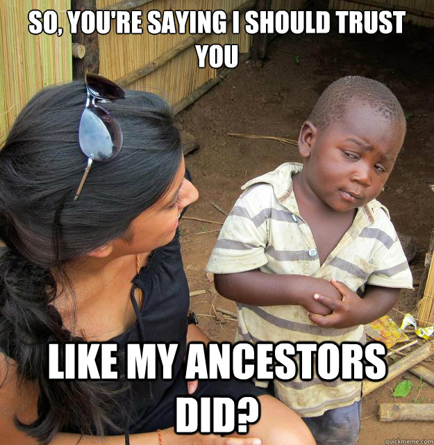so, you're saying I should trust you like my ancestors did?